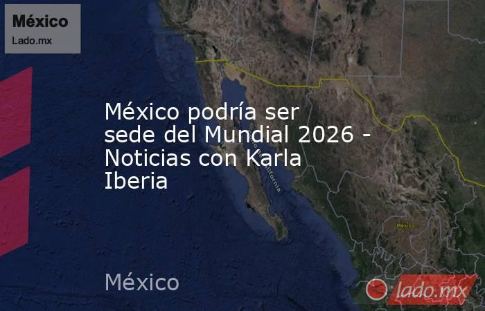 México podría ser sede del Mundial 2026 - Noticias con Karla Iberia. Noticias en tiempo real