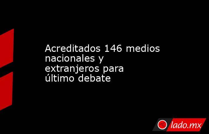 Acreditados 146 medios nacionales y extranjeros para último debate. Noticias en tiempo real