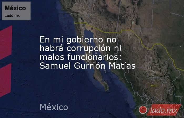 En mi gobierno no habrá corrupción ni malos funcionarios: Samuel Gurrión Matías. Noticias en tiempo real