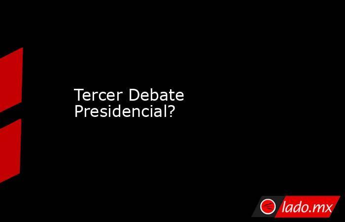 Tercer Debate Presidencial?. Noticias en tiempo real