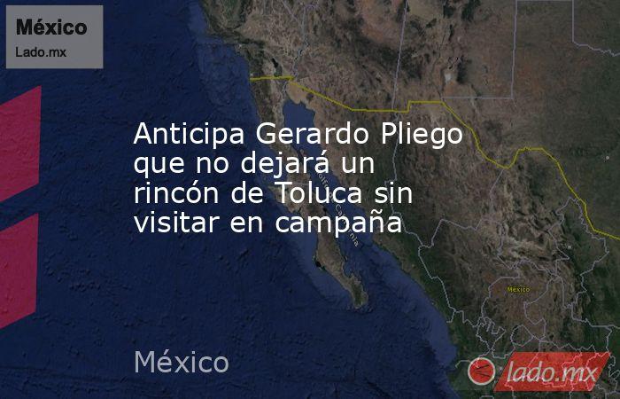 Anticipa Gerardo Pliego que no dejará un rincón de Toluca sin visitar en campaña. Noticias en tiempo real