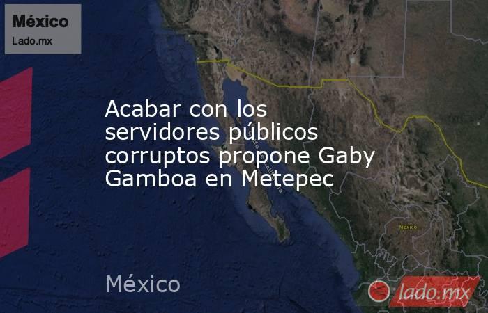 Acabar con los servidores públicos corruptos propone Gaby Gamboa en Metepec. Noticias en tiempo real