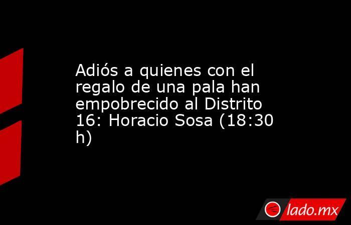 Adiós a quienes con el regalo de una pala han empobrecido al Distrito 16: Horacio Sosa (18:30 h). Noticias en tiempo real