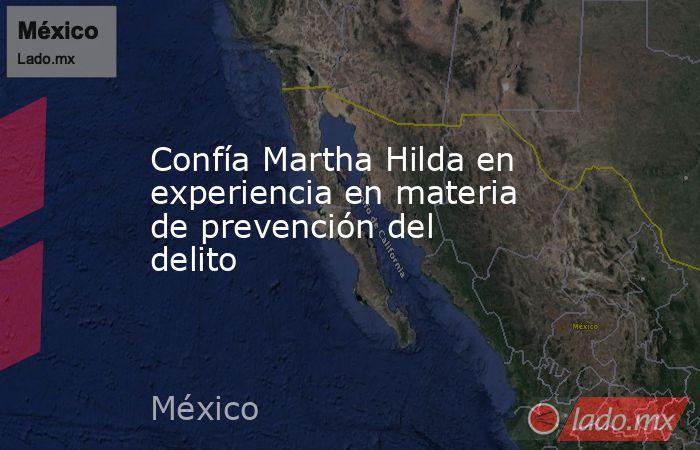 Confía Martha Hilda en experiencia en materia de prevención del delito. Noticias en tiempo real