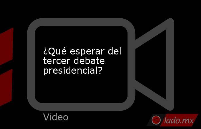 ¿Qué esperar del tercer debate presidencial?. Noticias en tiempo real