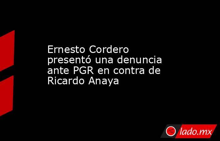 Ernesto Cordero presentó una denuncia ante PGR en contra de Ricardo Anaya. Noticias en tiempo real