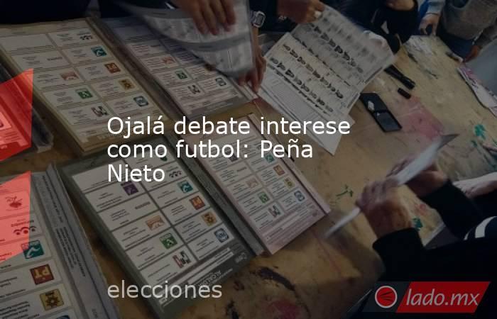 Ojalá debate interese como futbol: Peña Nieto. Noticias en tiempo real