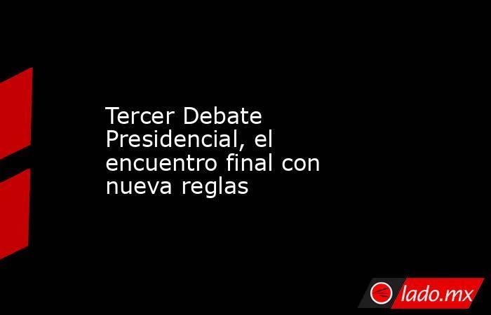 Tercer Debate Presidencial, el encuentro final con nueva reglas. Noticias en tiempo real