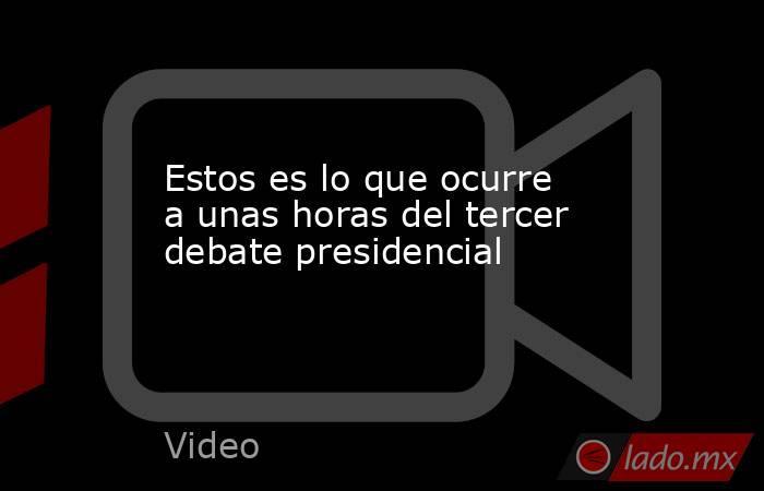 Estos es lo que ocurre a unas horas del tercer debate presidencial. Noticias en tiempo real
