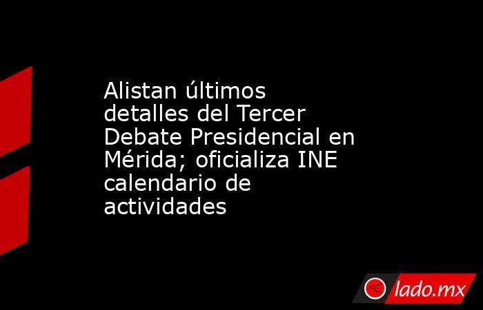 Alistan últimos detalles del Tercer Debate Presidencial en Mérida; oficializa INE calendario de actividades. Noticias en tiempo real