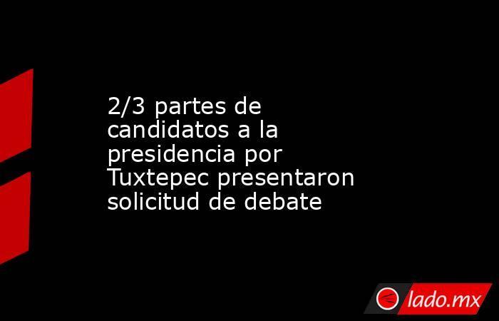 2/3 partes de candidatos a la presidencia por Tuxtepec presentaron solicitud de debate. Noticias en tiempo real