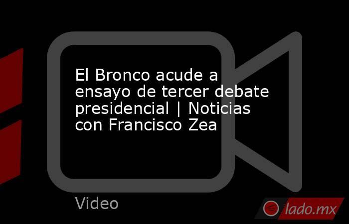 El Bronco acude a ensayo de tercer debate presidencial | Noticias con Francisco Zea. Noticias en tiempo real