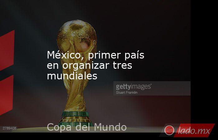 México, primer país en organizar tres mundiales. Noticias en tiempo real