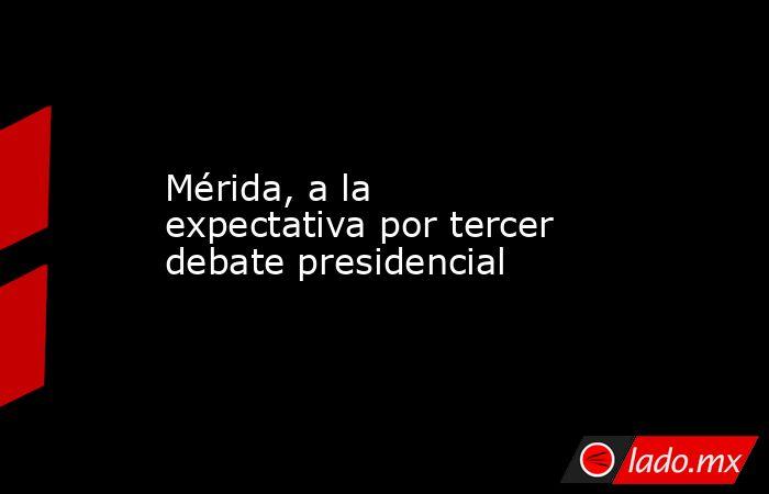 Mérida, a la expectativa por tercer debate presidencial. Noticias en tiempo real
