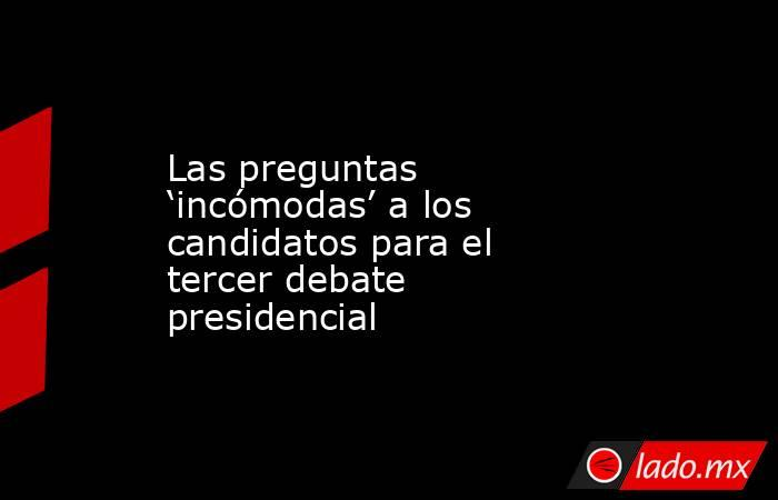 Las preguntas 'incómodas' a los candidatos para el tercer debate presidencial. Noticias en tiempo real
