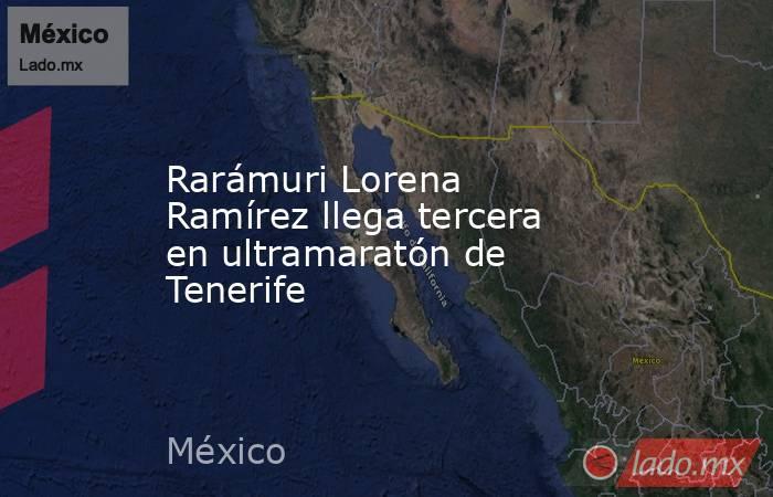 Rarámuri Lorena Ramírez llega tercera en ultramaratón de Tenerife. Noticias en tiempo real