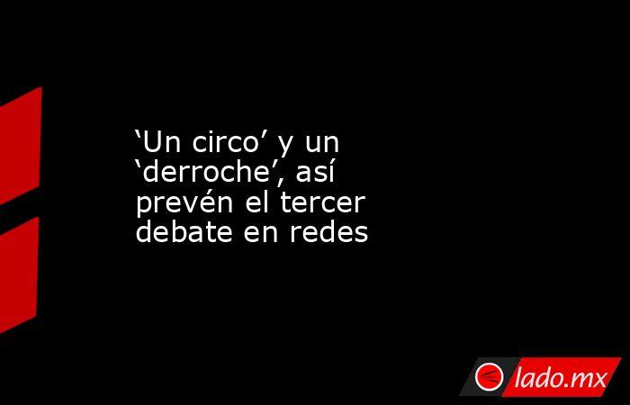 'Un circo' y un 'derroche', así prevén el tercer debate en redes. Noticias en tiempo real