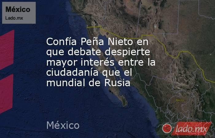 Confía Peña Nieto en que debate despierte mayor interés entre la ciudadanía que el mundial de Rusia. Noticias en tiempo real
