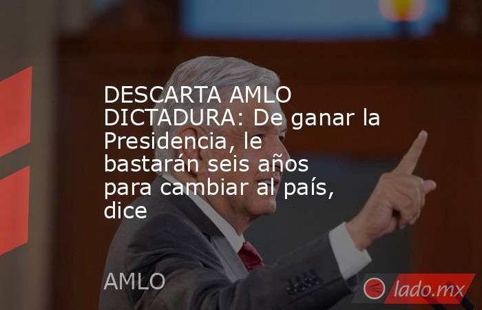 DESCARTA AMLO DICTADURA: De ganar la Presidencia, le bastarán seis años para cambiar al país, dice. Noticias en tiempo real