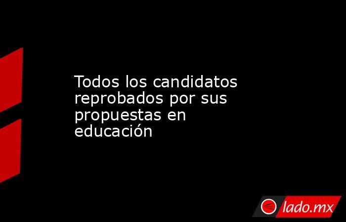 Todos los candidatos reprobados por sus propuestas en educación. Noticias en tiempo real
