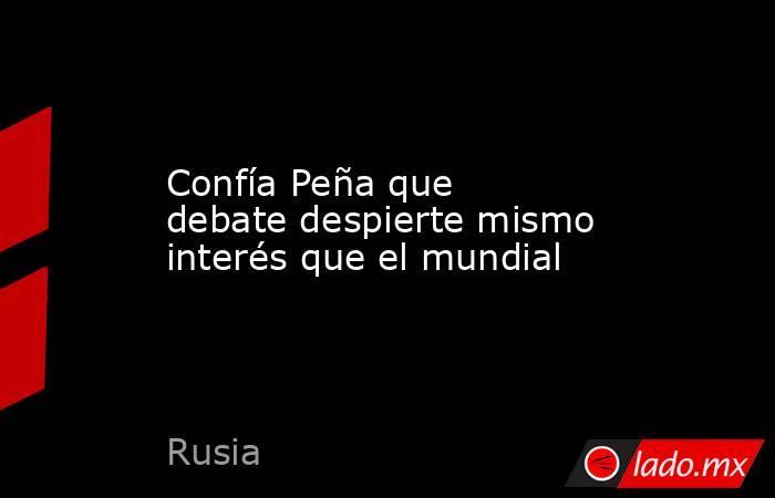 Confía Peña que debate despierte mismo interés que el mundial. Noticias en tiempo real