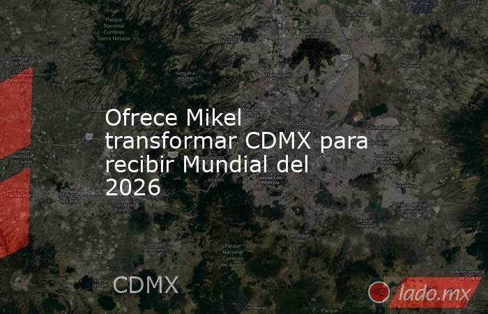 Ofrece Mikel transformar CDMX para recibir Mundial del 2026. Noticias en tiempo real