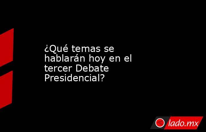 ¿Qué temas se hablarán hoy en el tercer Debate Presidencial?. Noticias en tiempo real