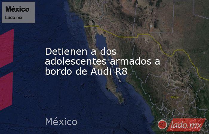 Detienen a dos adolescentes armados a bordo de Audi R8. Noticias en tiempo real