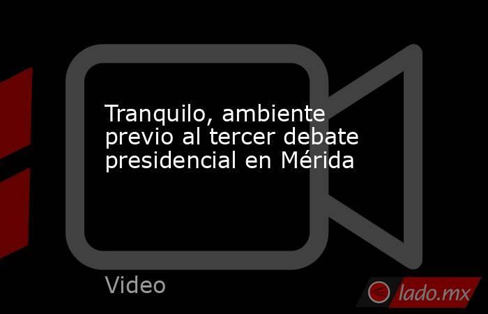 Tranquilo, ambiente previo al tercer debate presidencial en Mérida. Noticias en tiempo real