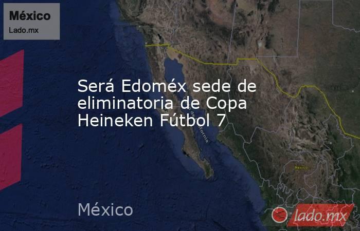 Será Edoméx sede de eliminatoria de Copa Heineken Fútbol 7. Noticias en tiempo real