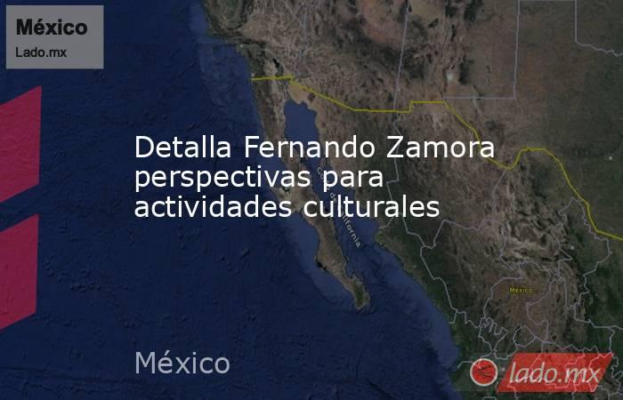 Detalla Fernando Zamora perspectivas para actividades culturales. Noticias en tiempo real
