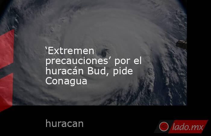 'Extremen precauciones' por el huracán Bud, pide Conagua. Noticias en tiempo real