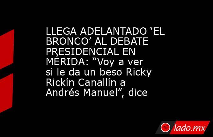 """LLEGA ADELANTADO 'EL BRONCO' AL DEBATE PRESIDENCIAL EN MÉRIDA: """"Voy a ver si le da un beso Ricky Rickín Canallín a Andrés Manuel"""", dice. Noticias en tiempo real"""