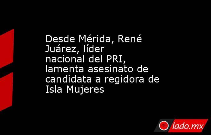 Desde Mérida, René Juárez, líder nacional del PRI, lamenta asesinato de candidata a regidora de Isla Mujeres. Noticias en tiempo real