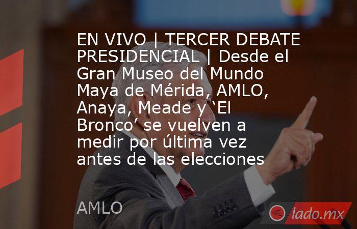 EN VIVO | TERCER DEBATE PRESIDENCIAL | Desde el Gran Museo del Mundo Maya de Mérida, AMLO, Anaya, Meade y 'El Bronco' se vuelven a medir por última vez antes de las elecciones. Noticias en tiempo real