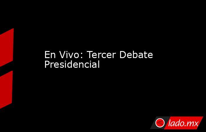En Vivo: Tercer Debate Presidencial. Noticias en tiempo real