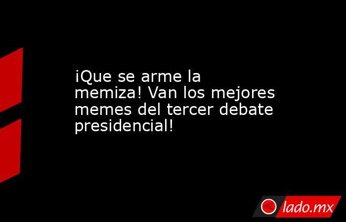 ¡Que se arme la memiza! Van los mejores memes del tercer debate presidencial!. Noticias en tiempo real