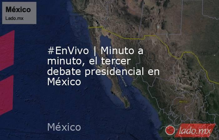 #EnVivo   Minuto a minuto, el tercer debate presidencial en México. Noticias en tiempo real