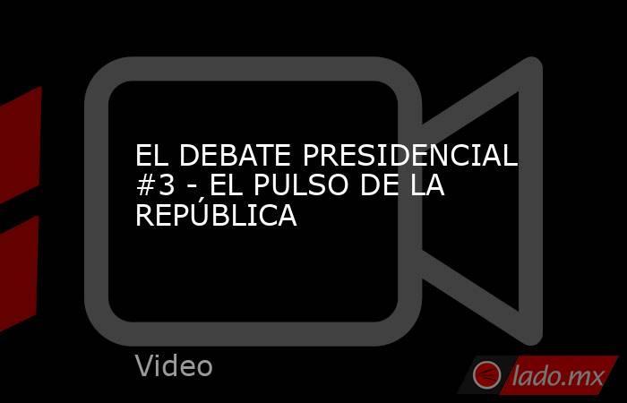 EL DEBATE PRESIDENCIAL #3 - EL PULSO DE LA REPÚBLICA. Noticias en tiempo real