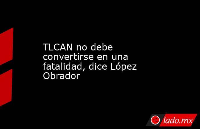 TLCAN no debe convertirse en una fatalidad, dice López Obrador. Noticias en tiempo real