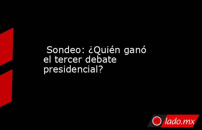 Sondeo: ¿Quién ganó el tercer debate presidencial?. Noticias en tiempo real