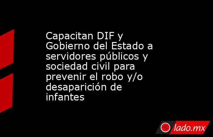 Capacitan DIF y Gobierno del Estado a servidores públicos y sociedad civil para prevenir el robo y/o desaparición de infantes. Noticias en tiempo real