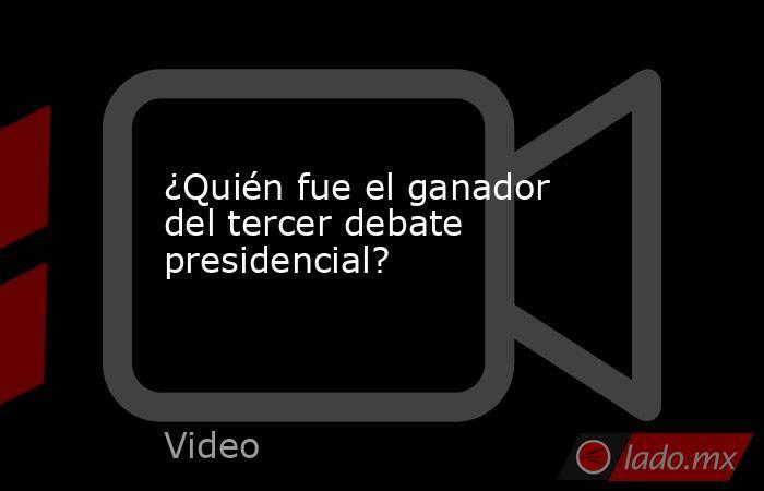 ¿Quién fue el ganador del tercer debate presidencial?. Noticias en tiempo real
