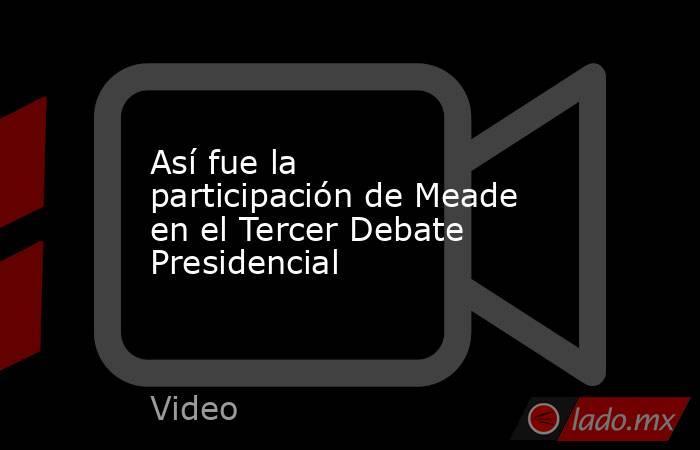 Así fue la participación de Meade en el Tercer Debate Presidencial. Noticias en tiempo real