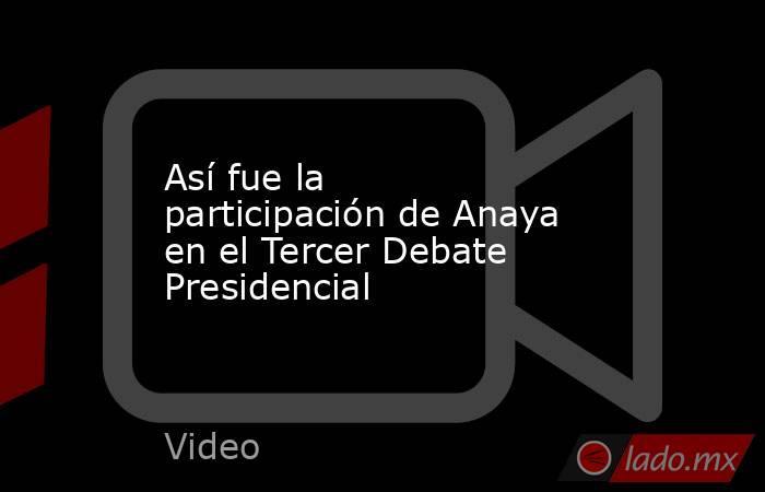 Así fue la participación de Anaya en el Tercer Debate Presidencial. Noticias en tiempo real