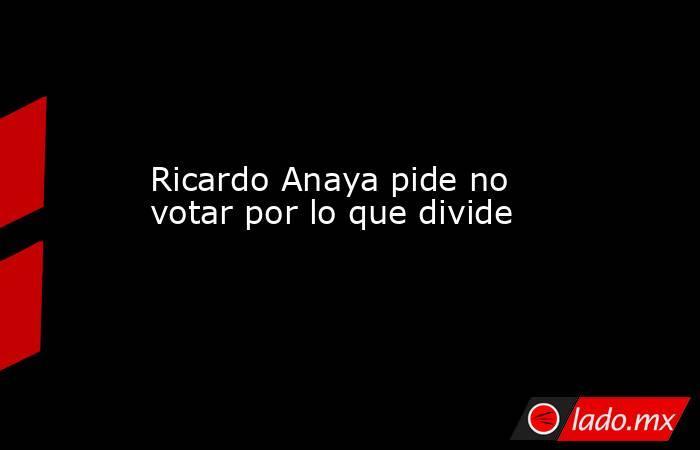 Ricardo Anaya pide no votar por lo que divide. Noticias en tiempo real