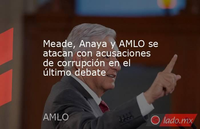 Meade, Anaya y AMLO se atacan con acusaciones de corrupción en el último debate. Noticias en tiempo real