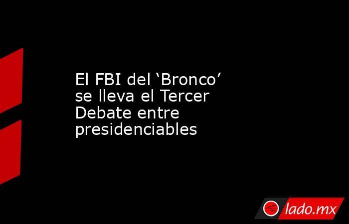 El FBI del 'Bronco' se lleva el Tercer Debate entre presidenciables. Noticias en tiempo real