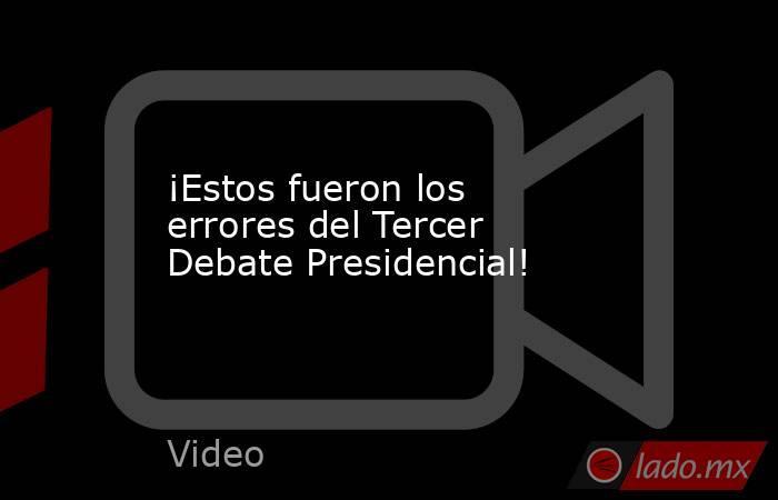 ¡Estos fueron los errores del Tercer Debate Presidencial!. Noticias en tiempo real