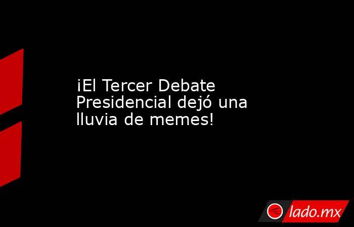 ¡El Tercer Debate Presidencial dejó una lluvia de memes!. Noticias en tiempo real